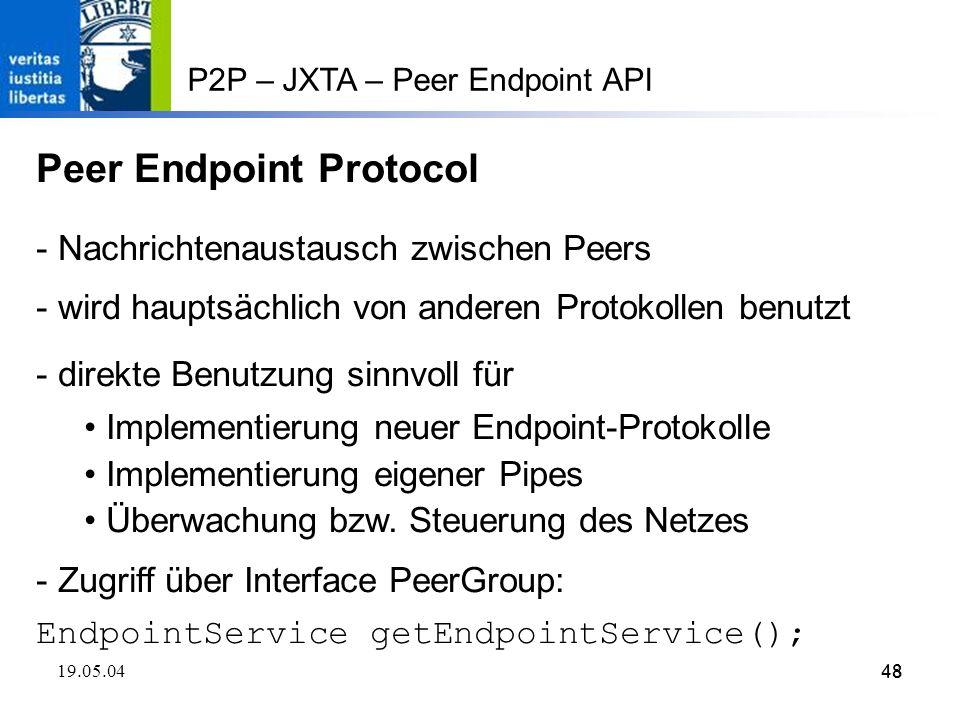 48 19.05.0448 P2P – JXTA – Peer Endpoint API Peer Endpoint Protocol - Nachrichtenaustausch zwischen Peers - wird hauptsächlich von anderen Protokollen benutzt - direkte Benutzung sinnvoll für Implementierung neuer Endpoint-Protokolle Implementierung eigener Pipes Überwachung bzw.