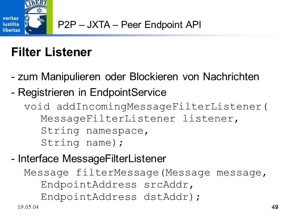 49 19.05.0449 P2P – JXTA – Peer Endpoint API Filter Listener - zum Manipulieren oder Blockieren von Nachrichten - Registrieren in EndpointService void addIncomingMessageFilterListener( MessageFilterListener listener, String namespace, String name); - Interface MessageFilterListener Message filterMessage(Message message, EndpointAddress srcAddr, EndpointAddress dstAddr);
