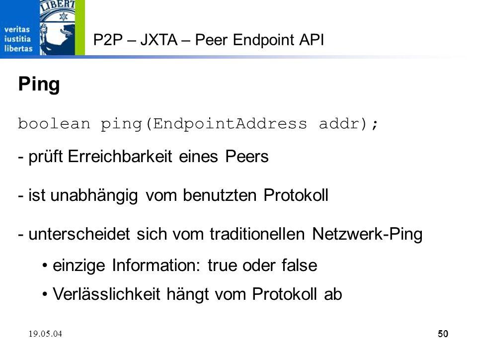 50 19.05.0450 P2P – JXTA – Peer Endpoint API Ping boolean ping(EndpointAddress addr); - prüft Erreichbarkeit eines Peers - ist unabhängig vom benutzten Protokoll - unterscheidet sich vom traditionellen Netzwerk-Ping einzige Information: true oder false Verlässlichkeit hängt vom Protokoll ab
