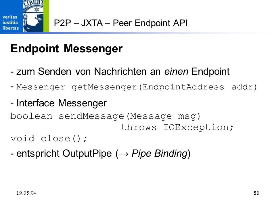 51 19.05.0451 P2P – JXTA – Peer Endpoint API Endpoint Messenger - zum Senden von Nachrichten an einen Endpoint - Messenger getMessenger(EndpointAddress addr) - Interface Messenger boolean sendMessage(Message msg) throws IOException; void close(); - entspricht OutputPipe ( Pipe Binding)