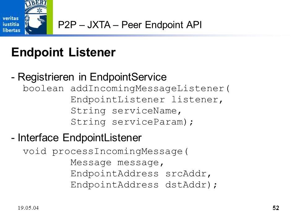 52 19.05.0452 P2P – JXTA – Peer Endpoint API Endpoint Listener - Registrieren in EndpointService boolean addIncomingMessageListener( EndpointListener listener, String serviceName, String serviceParam); - Interface EndpointListener void processIncomingMessage( Message message, EndpointAddress srcAddr, EndpointAddress dstAddr);