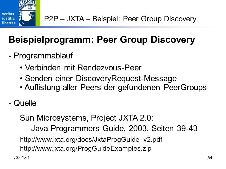 54 20.05.0454 P2P – JXTA – Beispiel: Peer Group Discovery Beispielprogramm: Peer Group Discovery - Programmablauf Verbinden mit Rendezvous-Peer Senden einer DiscoveryRequest-Message Auflistung aller Peers der gefundenen PeerGroups - Quelle Sun Microsystems, Project JXTA 2.0: Java Programmers Guide, 2003, Seiten 39-43 http://www.jxta.org/docs/JxtaProgGuide_v2.pdf http://www.jxta.org/ProgGuideExamples.zip