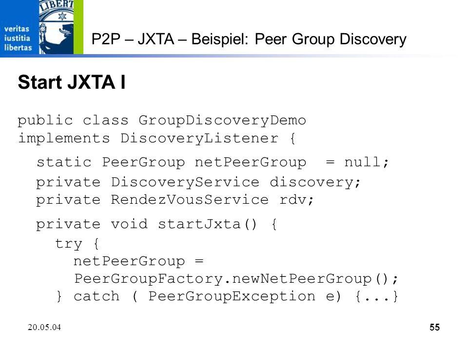 55 20.05.0455 P2P – JXTA – Beispiel: Peer Group Discovery Start JXTA I public class GroupDiscoveryDemo implements DiscoveryListener { static PeerGroup netPeerGroup = null; private DiscoveryService discovery; private RendezVousService rdv; private void startJxta() { try { netPeerGroup = PeerGroupFactory.newNetPeerGroup(); } catch ( PeerGroupException e) {...}