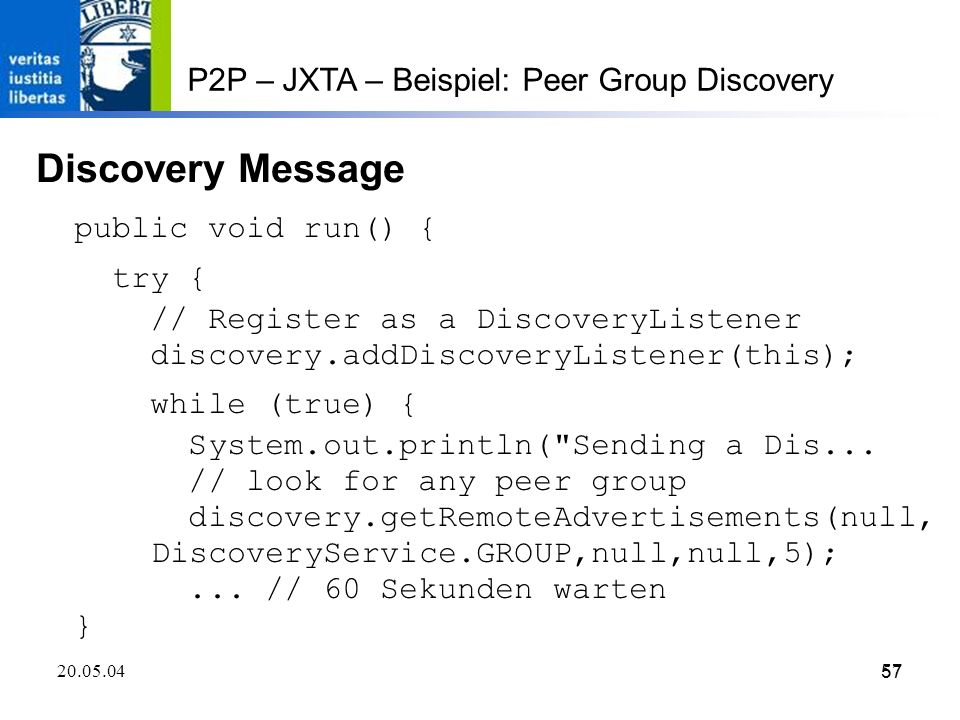 57 20.05.0457 P2P – JXTA – Beispiel: Peer Group Discovery Discovery Message public void run() { try { // Register as a DiscoveryListener discovery.addDiscoveryListener(this); while (true) { System.out.println( Sending a Dis...