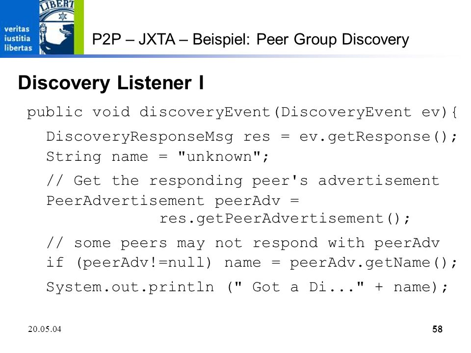 58 20.05.0458 P2P – JXTA – Beispiel: Peer Group Discovery Discovery Listener I public void discoveryEvent(DiscoveryEvent ev){ DiscoveryResponseMsg res = ev.getResponse(); String name = unknown ; // Get the responding peer s advertisement PeerAdvertisement peerAdv = res.getPeerAdvertisement(); // some peers may not respond with peerAdv if (peerAdv!=null) name = peerAdv.getName(); System.out.println ( Got a Di... + name);