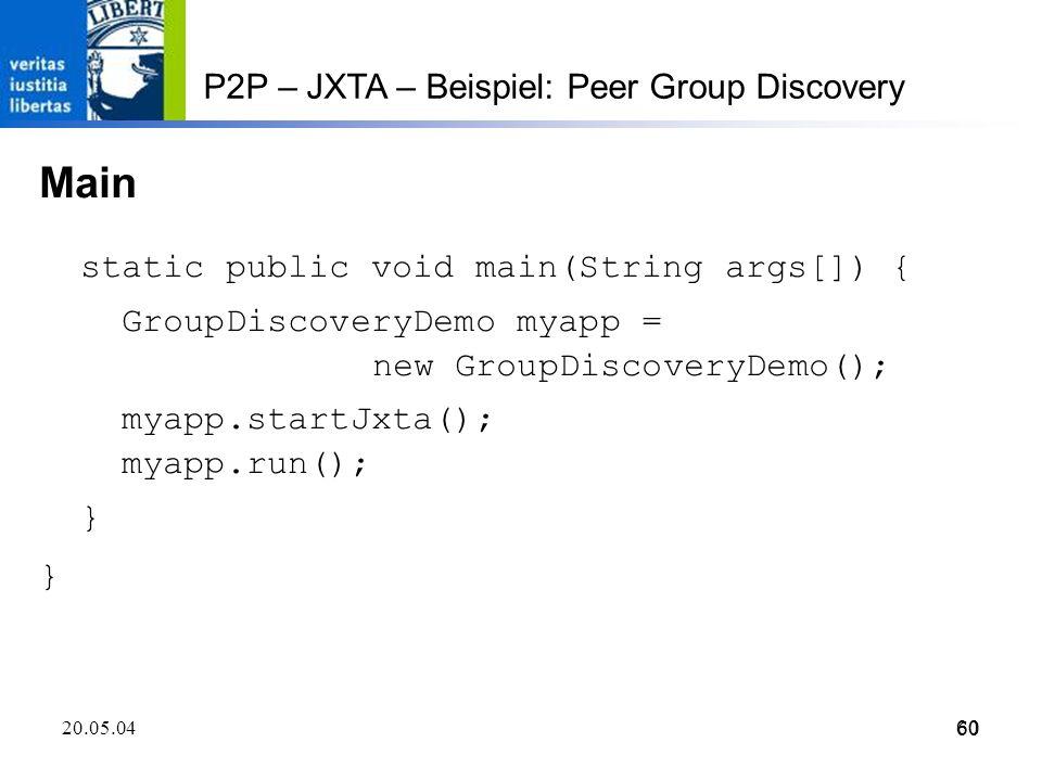 60 20.05.0460 P2P – JXTA – Beispiel: Peer Group Discovery Main static public void main(String args[]) { GroupDiscoveryDemo myapp = new GroupDiscoveryDemo(); myapp.startJxta(); myapp.run(); }