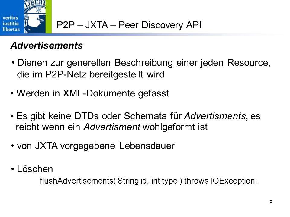 8 Dienen zur generellen Beschreibung einer jeden Resource, die im P2P-Netz bereitgestellt wird Werden in XML-Dokumente gefasst Es gibt keine DTDs oder Schemata für Advertisments, es reicht wenn ein Advertisment wohlgeformt ist von JXTA vorgegebene Lebensdauer Löschen flushAdvertisements( String id, int type ) throws IOException; P2P – JXTA – Peer Discovery API Advertisements