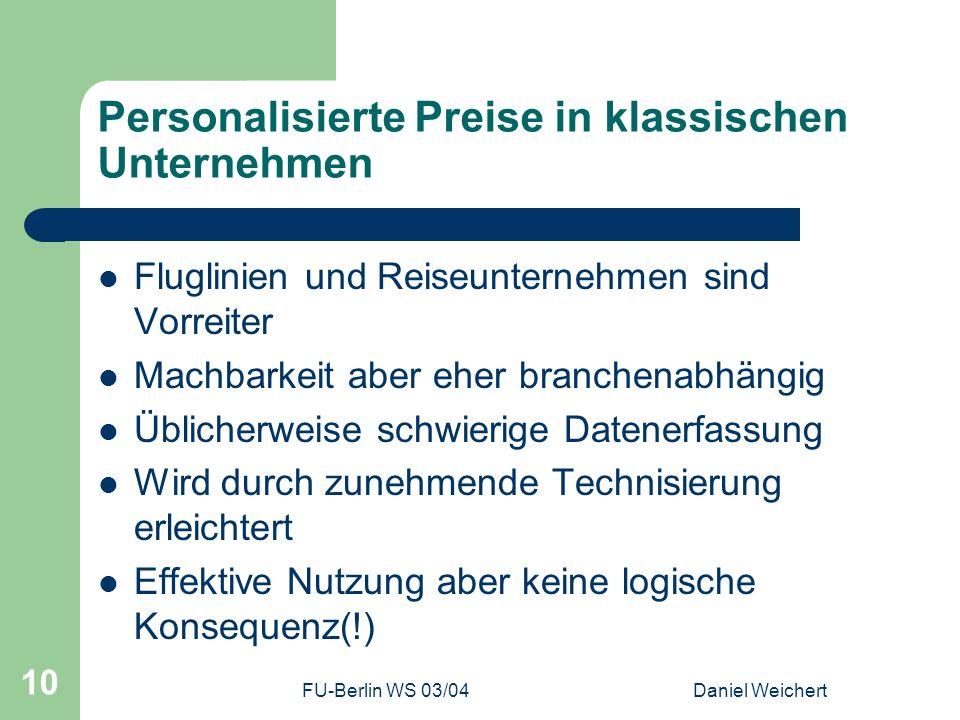 FU-Berlin WS 03/04Daniel Weichert 10 Personalisierte Preise in klassischen Unternehmen Fluglinien und Reiseunternehmen sind Vorreiter Machbarkeit aber