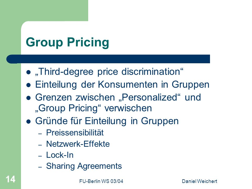 FU-Berlin WS 03/04Daniel Weichert 14 Group Pricing Third-degree price discrimination Einteilung der Konsumenten in Gruppen Grenzen zwischen Personaliz