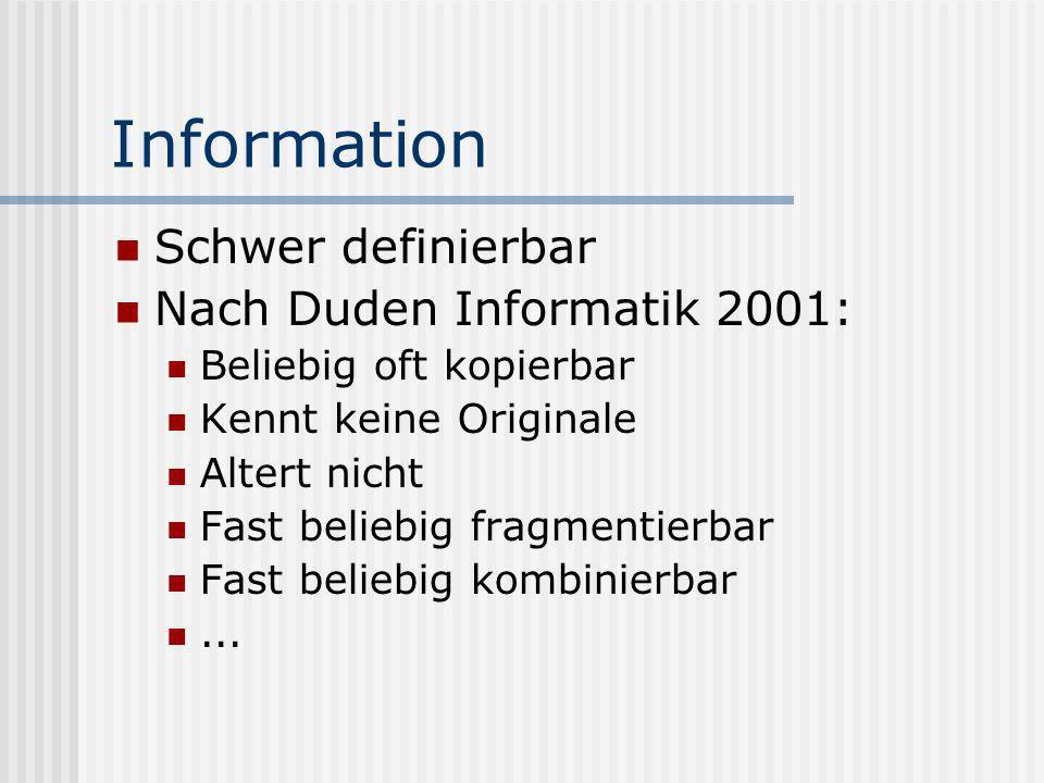 Information Schwer definierbar Nach Duden Informatik 2001: Beliebig oft kopierbar Kennt keine Originale Altert nicht Fast beliebig fragmentierbar Fast