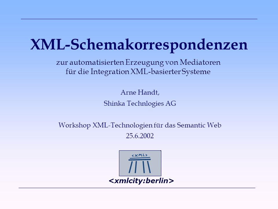 XML-Schemakorrespondenzen Arne Handt, Shinka Technlogies AG Workshop XML-Technologien für das Semantic Web 25.6.2002 zur automatisierten Erzeugung von Mediatoren für die Integration XML-basierter Systeme