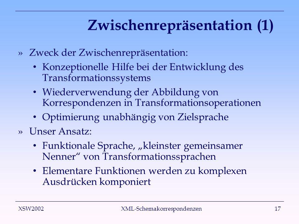 XSW2002 XML-Schemakorrespondenzen17 Zwischenrepräsentation (1) »Zweck der Zwischenrepräsentation: Konzeptionelle Hilfe bei der Entwicklung des Transformationssystems Wiederverwendung der Abbildung von Korrespondenzen in Transformationsoperationen Optimierung unabhängig von Zielsprache »Unser Ansatz: Funktionale Sprache, kleinster gemeinsamer Nenner von Transformationssprachen Elementare Funktionen werden zu komplexen Ausdrücken komponiert