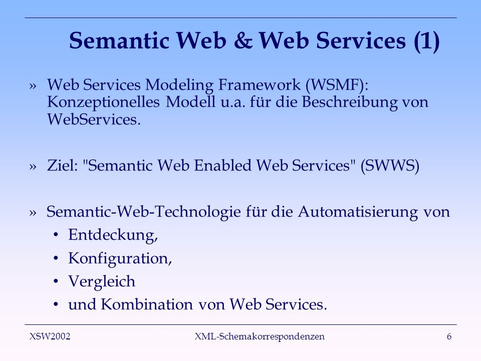 XSW2002 XML-Schemakorrespondenzen6 Semantic Web & Web Services (1) »Web Services Modeling Framework (WSMF): Konzeptionelles Modell u.a. für die Beschr