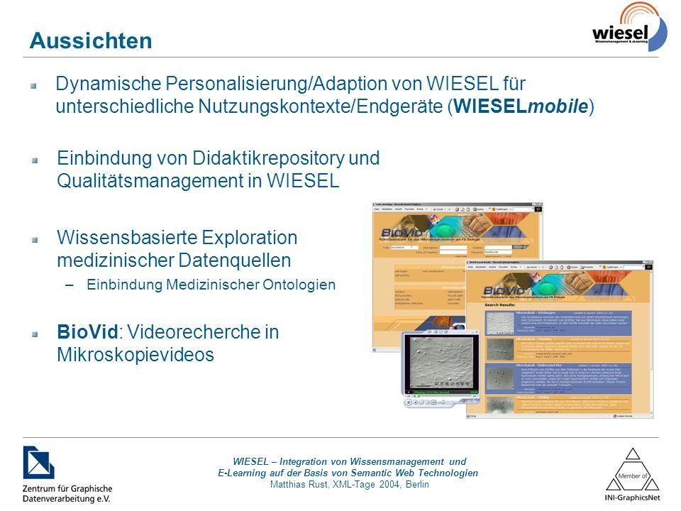 WIESEL – Integration von Wissensmanagement und E-Learning auf der Basis von Semantic Web Technologien Matthias Rust, XML-Tage 2004, Berlin Aussichten Dynamische Personalisierung/Adaption von WIESEL für unterschiedliche Nutzungskontexte/Endgeräte (WIESELmobile) Einbindung von Didaktikrepository und Qualitätsmanagement in WIESEL Wissensbasierte Exploration medizinischer Datenquellen –Einbindung Medizinischer Ontologien BioVid: Videorecherche in Mikroskopievideos