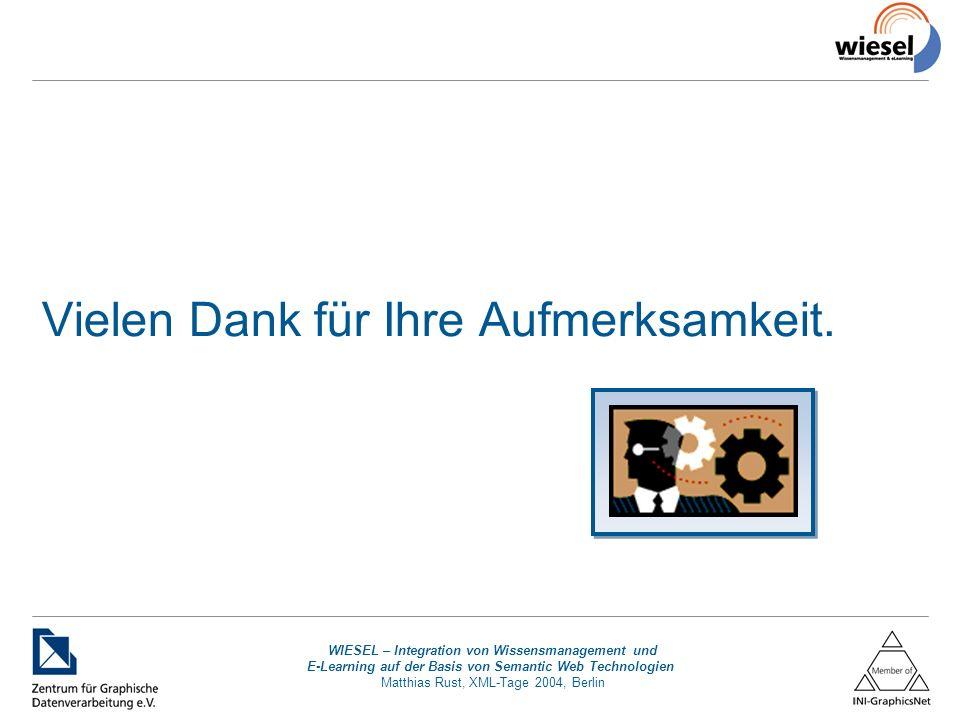 WIESEL – Integration von Wissensmanagement und E-Learning auf der Basis von Semantic Web Technologien Matthias Rust, XML-Tage 2004, Berlin Vielen Dank für Ihre Aufmerksamkeit.