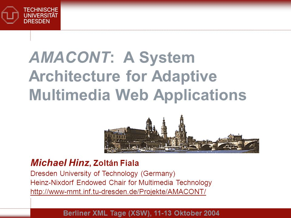 AMACONT: A System Architecture for Adaptive Multimedia Web Applications Michael Hinz, Zoltán Fiala Dresden University of Technology (Germany) Heinz-Nixdorf Endowed Chair for Multimedia Technology http://www-mmt.inf.tu-dresden.de/Projekte/AMACONT/ Berliner XML Tage (XSW), 11-13 Oktober 2004