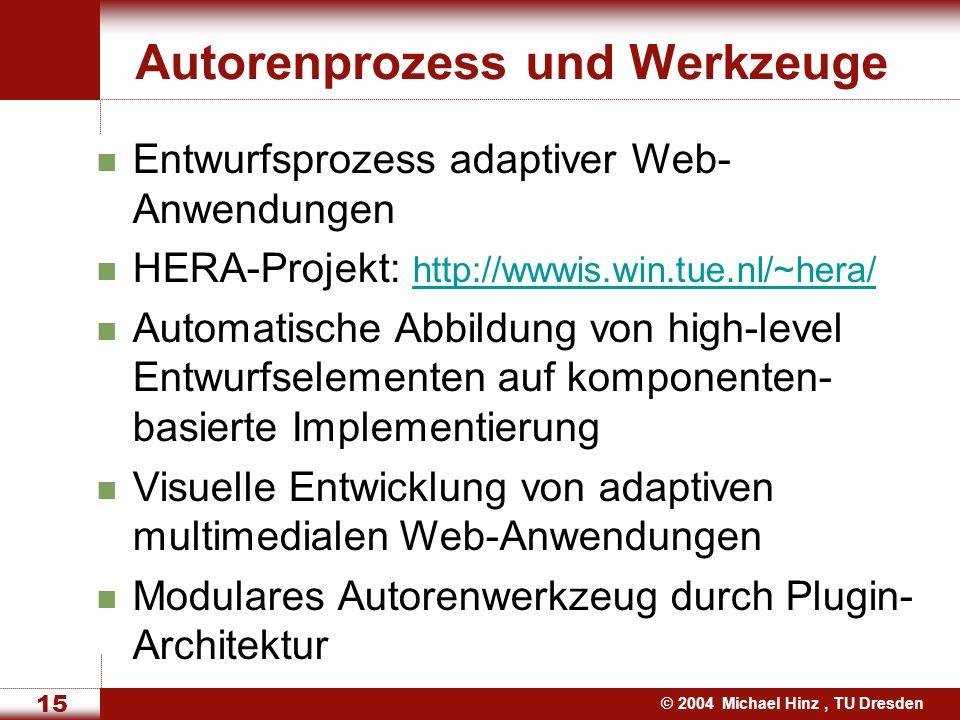 © 2004 Michael Hinz, TU Dresden 15 Autorenprozess und Werkzeuge Entwurfsprozess adaptiver Web- Anwendungen HERA-Projekt: http://wwwis.win.tue.nl/~hera/ http://wwwis.win.tue.nl/~hera/ Automatische Abbildung von high-level Entwurfselementen auf komponenten- basierte Implementierung Visuelle Entwicklung von adaptiven multimedialen Web-Anwendungen Modulares Autorenwerkzeug durch Plugin- Architektur