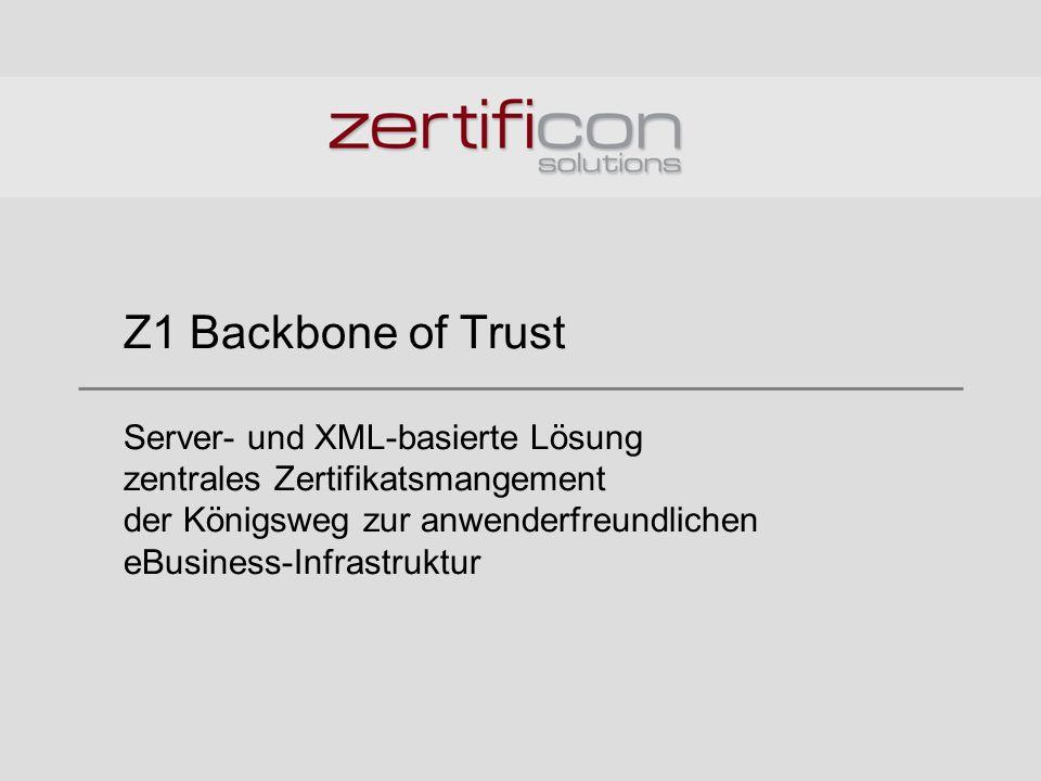 Z1 Backbone of Trust Server- und XML-basierte Lösung zentrales Zertifikatsmangement der Königsweg zur anwenderfreundlichen eBusiness-Infrastruktur