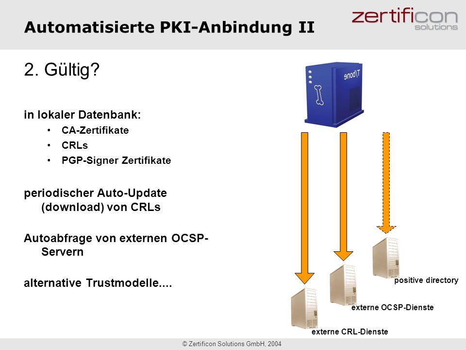 © Zertificon Solutions GmbH, 2004 Automatisierte PKI-Anbindung II externe CRL-Dienste externe OCSP-Dienste 2. Gültig? in lokaler Datenbank: CA-Zertifi