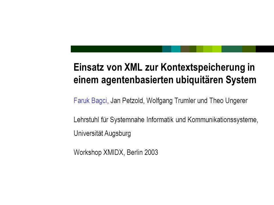 Einsatz von XML zur Kontextspeicherung in einem agentenbasierten ubiquitären System Faruk Bagci, Jan Petzold, Wolfgang Trumler und Theo Ungerer Lehrstuhl für Systemnahe Informatik und Kommunikationssysteme, Universität Augsburg Workshop XMIDX, Berlin 2003