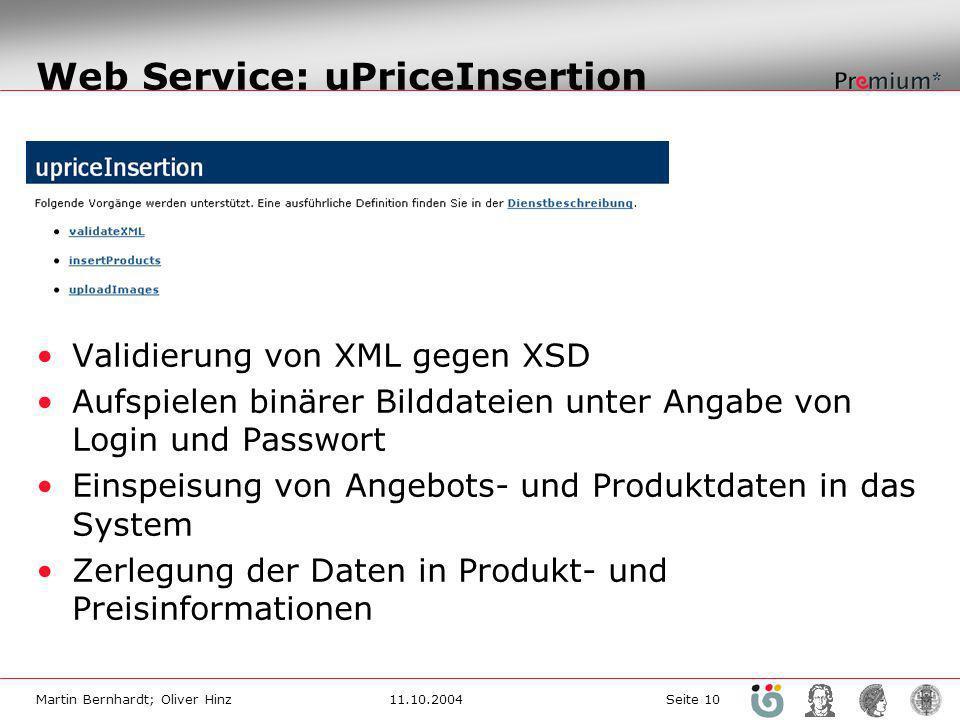 Martin Bernhardt; Oliver Hinz11.10.2004 Seite 10 Web Service: uPriceInsertion Validierung von XML gegen XSD Aufspielen binärer Bilddateien unter Angabe von Login und Passwort Einspeisung von Angebots- und Produktdaten in das System Zerlegung der Daten in Produkt- und Preisinformationen