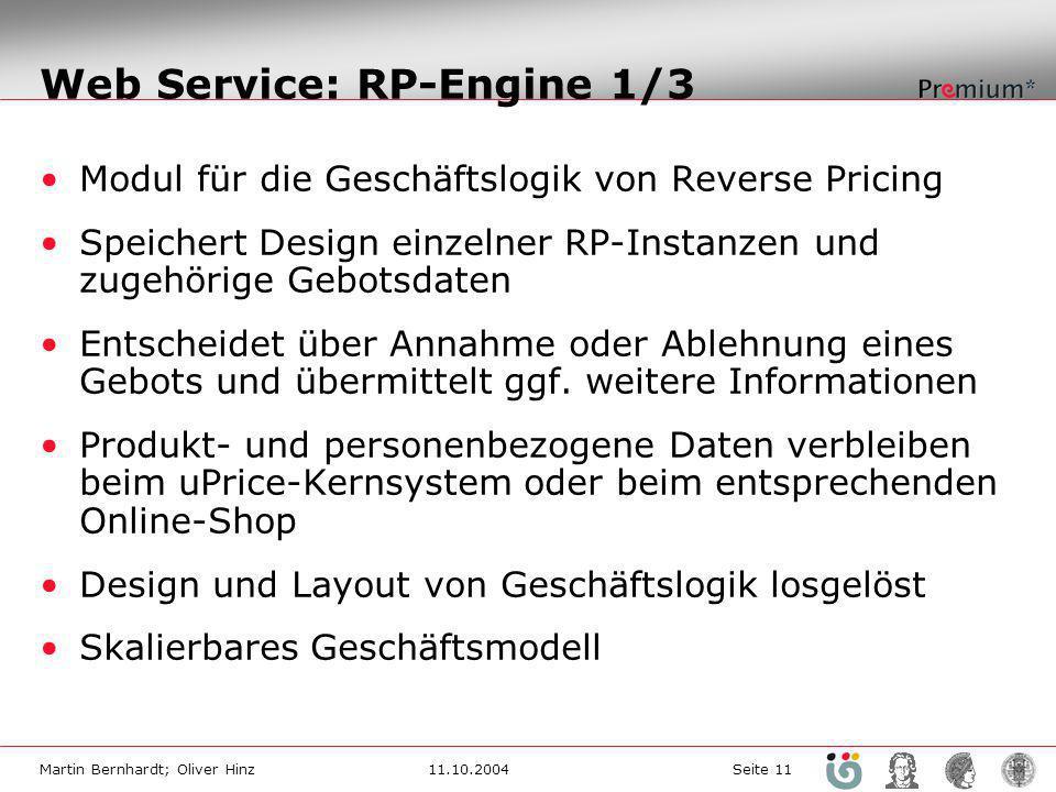 Martin Bernhardt; Oliver Hinz11.10.2004 Seite 11 Web Service: RP-Engine 1/3 Modul für die Geschäftslogik von Reverse Pricing Speichert Design einzelner RP-Instanzen und zugehörige Gebotsdaten Entscheidet über Annahme oder Ablehnung eines Gebots und übermittelt ggf.