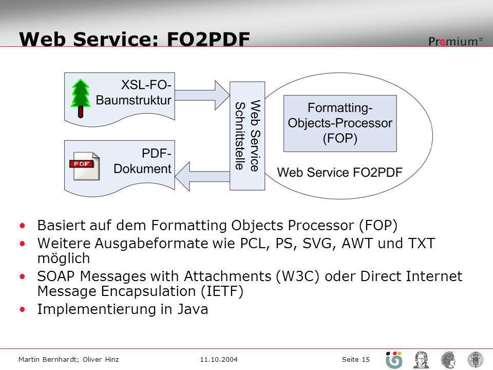 Martin Bernhardt; Oliver Hinz11.10.2004 Seite 15 Web Service: FO2PDF Basiert auf dem Formatting Objects Processor (FOP) Weitere Ausgabeformate wie PCL, PS, SVG, AWT und TXT möglich SOAP Messages with Attachments (W3C) oder Direct Internet Message Encapsulation (IETF) Implementierung in Java