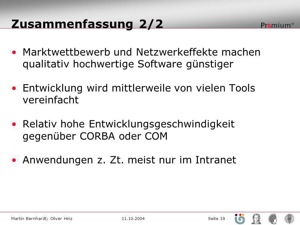 Martin Bernhardt; Oliver Hinz11.10.2004 Seite 19 Zusammenfassung 2/2 Marktwettbewerb und Netzwerkeffekte machen qualitativ hochwertige Software günstiger Entwicklung wird mittlerweile von vielen Tools vereinfacht Relativ hohe Entwicklungsgeschwindigkeit gegenüber CORBA oder COM Anwendungen z.