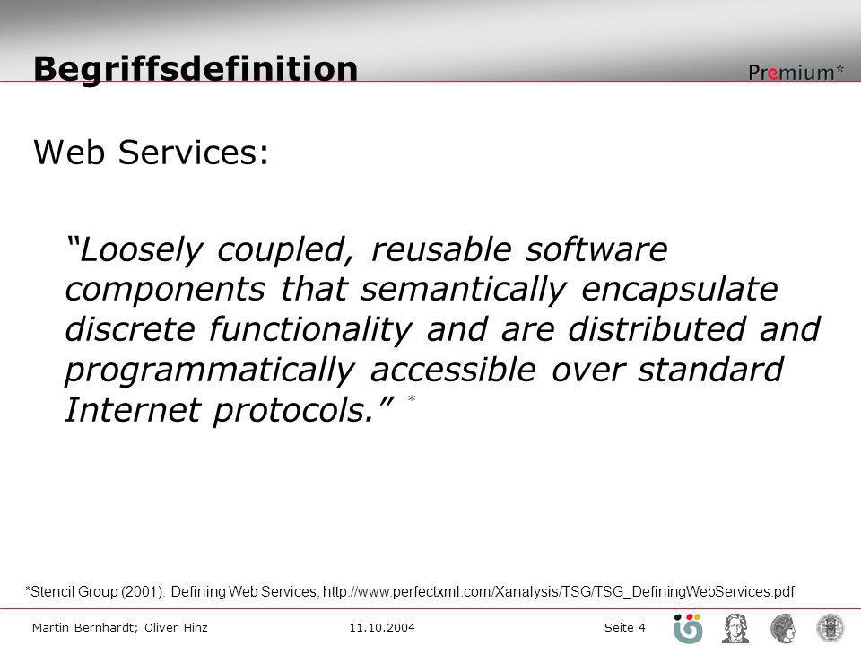 Martin Bernhardt; Oliver Hinz11.10.2004 Seite 4 Begriffsdefinition Web Services: Loosely coupled, reusable software components that semantically encapsulate discrete functionality and are distributed and programmatically accessible over standard Internet protocols.