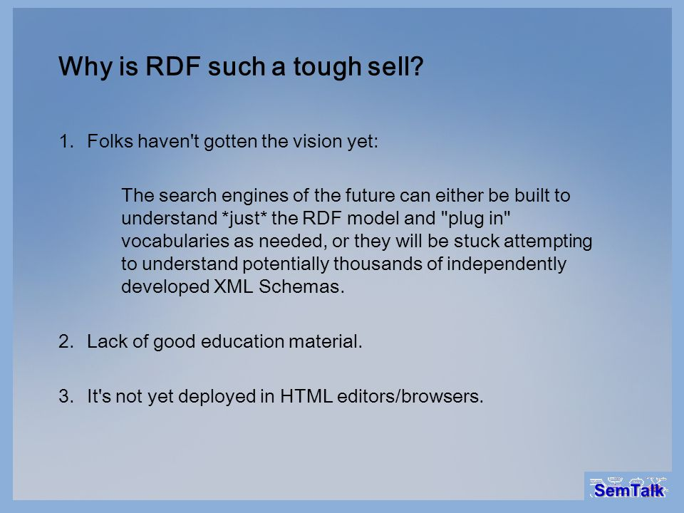 Why is RDF such a tough sell? 1.Folks haven't gotten the vision yet: The search engines of the future can either be built to understand *just* the RDF