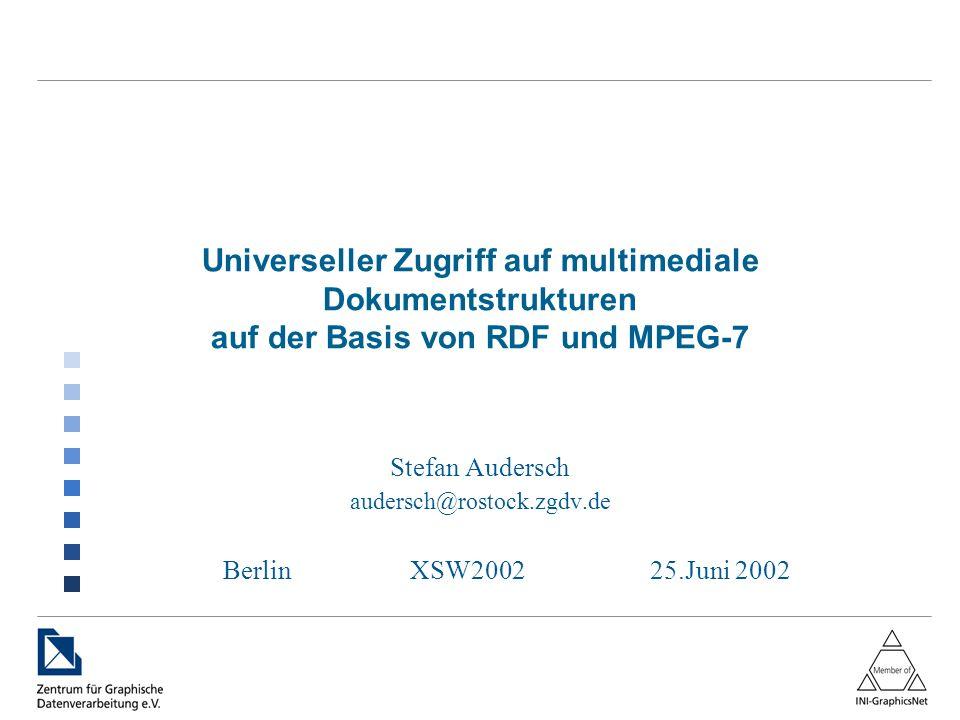 Universeller Zugriff auf multimediale Dokumentstrukturen auf der Basis von RDF und MPEG-7 Stefan Audersch audersch@rostock.zgdv.de BerlinXSW200225.Juni 2002