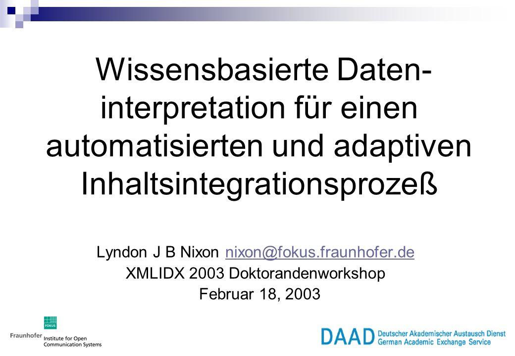 Wissensbasierte Daten- interpretation für einen automatisierten und adaptiven Inhaltsintegrationsprozeß Lyndon J B Nixon nixon@fokus.fraunhofer.denixon@fokus.fraunhofer.de XMLIDX 2003 Doktorandenworkshop Februar 18, 2003
