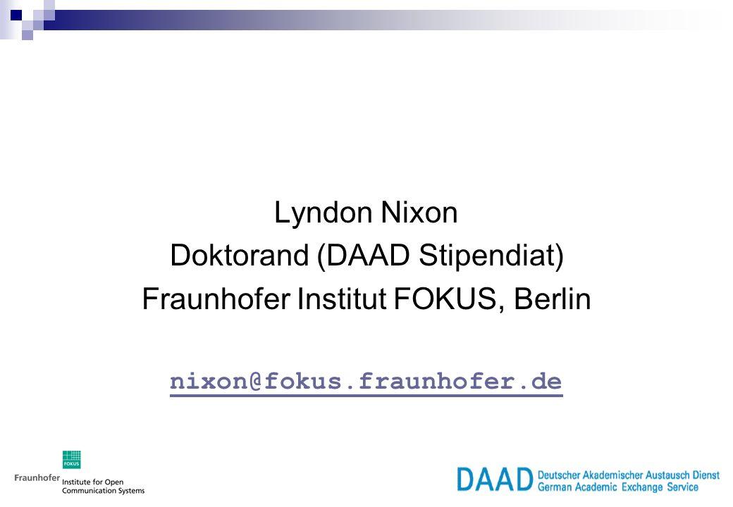 Lyndon Nixon Doktorand (DAAD Stipendiat) Fraunhofer Institut FOKUS, Berlin nixon@fokus.fraunhofer.de