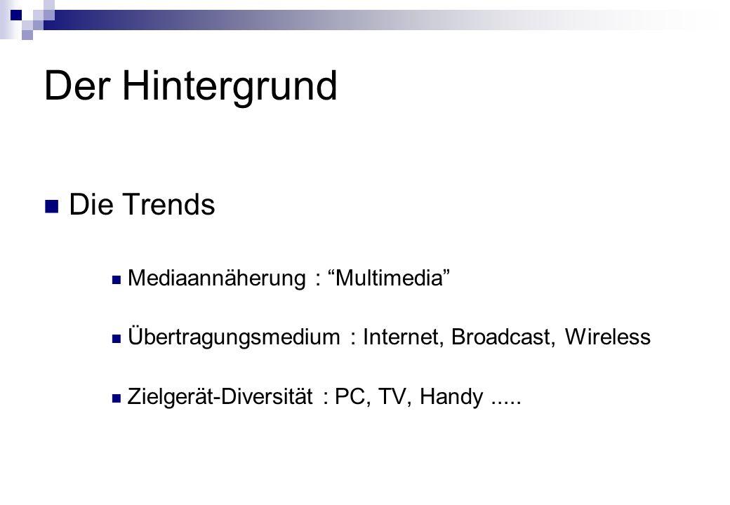 Der Hintergrund Die Trends Mediaannäherung : Multimedia Übertragungsmedium : Internet, Broadcast, Wireless Zielgerät-Diversität : PC, TV, Handy.....