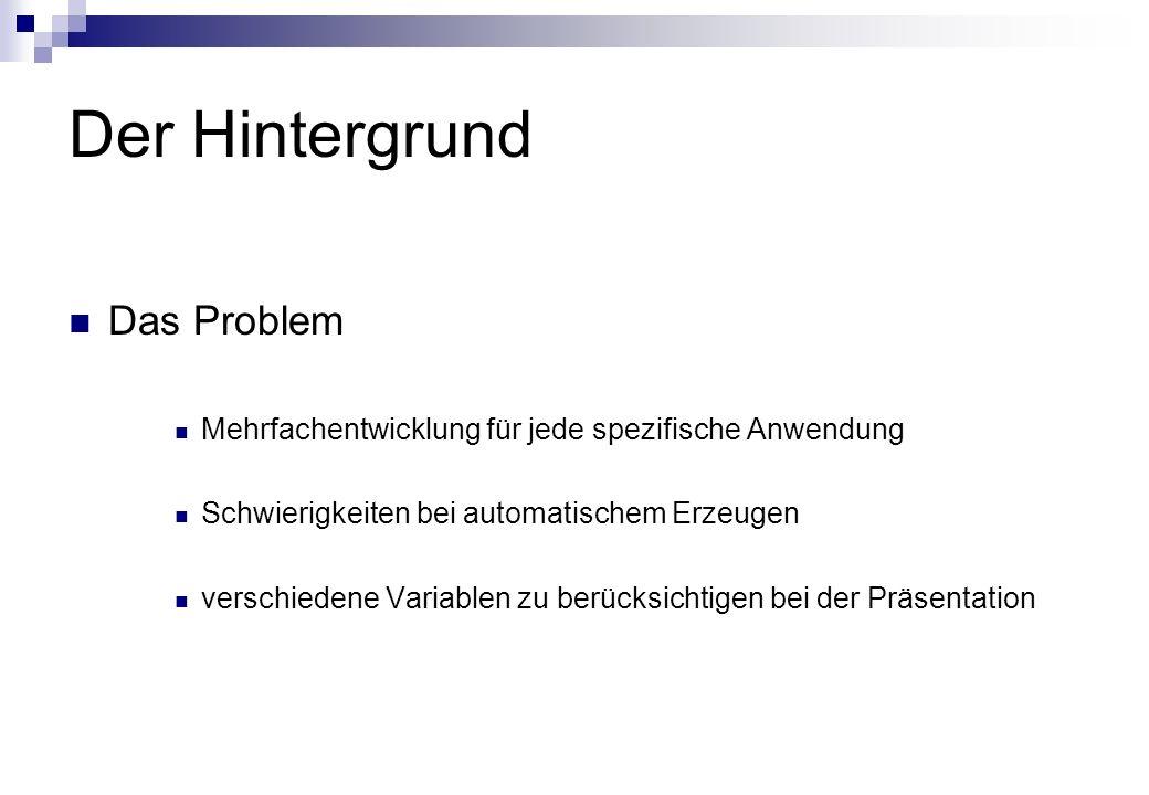 Der Hintergrund Das Problem Mehrfachentwicklung für jede spezifische Anwendung Schwierigkeiten bei automatischem Erzeugen verschiedene Variablen zu berücksichtigen bei der Präsentation