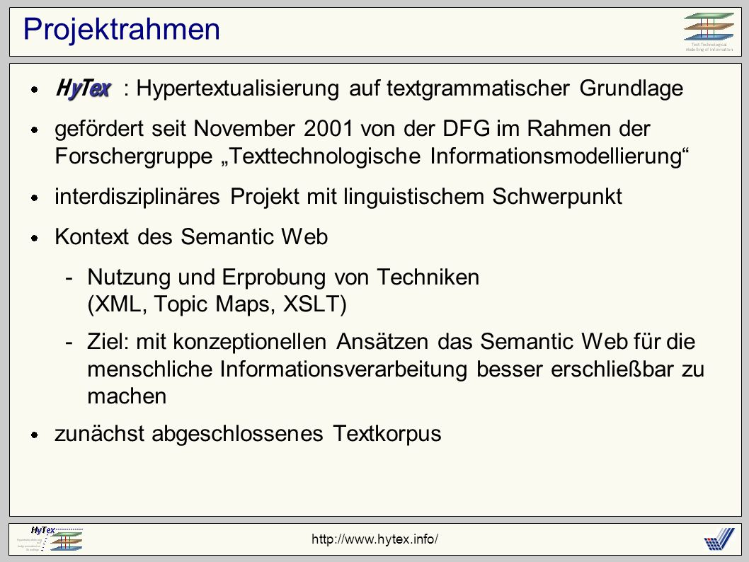 http://www.hytex.info/ Projektrahmen : Hypertextualisierung auf textgrammatischer Grundlage gefördert seit November 2001 von der DFG im Rahmen der Forschergruppe Texttechnologische Informationsmodellierung interdisziplinäres Projekt mit linguistischem Schwerpunkt Kontext des Semantic Web -Nutzung und Erprobung von Techniken (XML, Topic Maps, XSLT) -Ziel: mit konzeptionellen Ansätzen das Semantic Web für die menschliche Informationsverarbeitung besser erschließbar zu machen zunächst abgeschlossenes Textkorpus HyTex