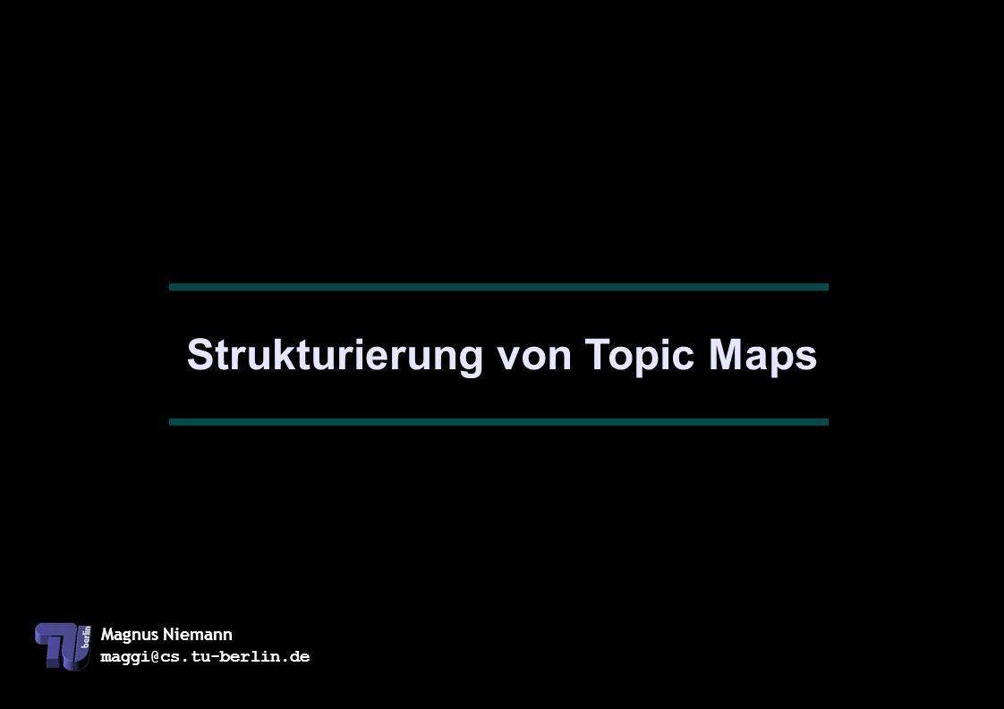 Magnus Niemann maggi@cs.tu-berlin.de Strukturierung von Topic Maps