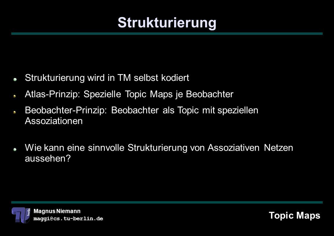 Magnus Niemann maggi@cs.tu-berlin.de Strukturierung Topic Maps Strukturierung wird in TM selbst kodiert Atlas-Prinzip: Spezielle Topic Maps je Beobachter Beobachter-Prinzip: Beobachter als Topic mit speziellen Assoziationen Wie kann eine sinnvolle Strukturierung von Assoziativen Netzen aussehen