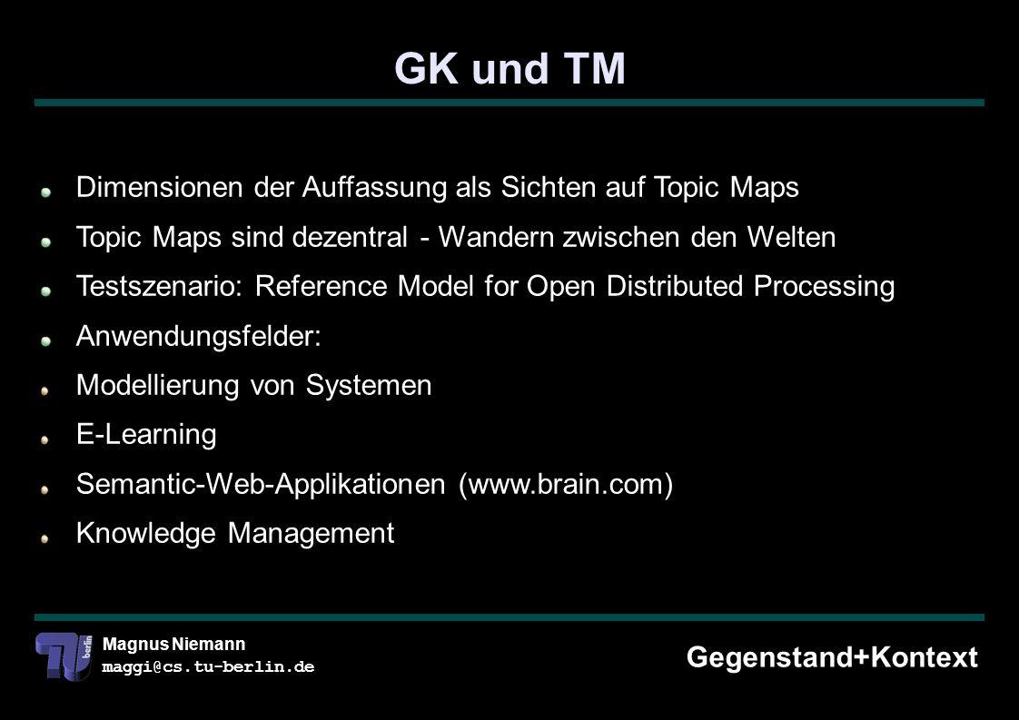 Magnus Niemann maggi@cs.tu-berlin.de GK und TM Gegenstand+Kontext Dimensionen der Auffassung als Sichten auf Topic Maps Topic Maps sind dezentral - Wandern zwischen den Welten Testszenario: Reference Model for Open Distributed Processing Anwendungsfelder: Modellierung von Systemen E-Learning Semantic-Web-Applikationen (www.brain.com) Knowledge Management