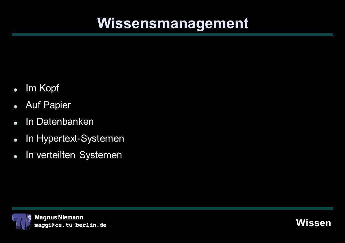 Magnus Niemann maggi@cs.tu-berlin.de Wissensmanagement Wissen Im Kopf Auf Papier In Datenbanken In Hypertext-Systemen In verteilten Systemen