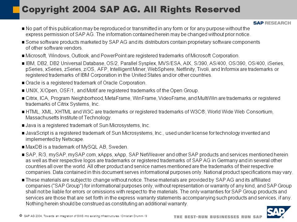 SAP AG 2004, Towards an integration of SWS into existing infrastructures / Christian Drumm / 10 Weitergabe und Vervielfältigung dieser Publikation oder von Teilen daraus sind, zu welchem Zweck und in welcher Form auch immer, ohne die ausdrückliche schriftliche Genehmigung durch SAP AG nicht gestattet.