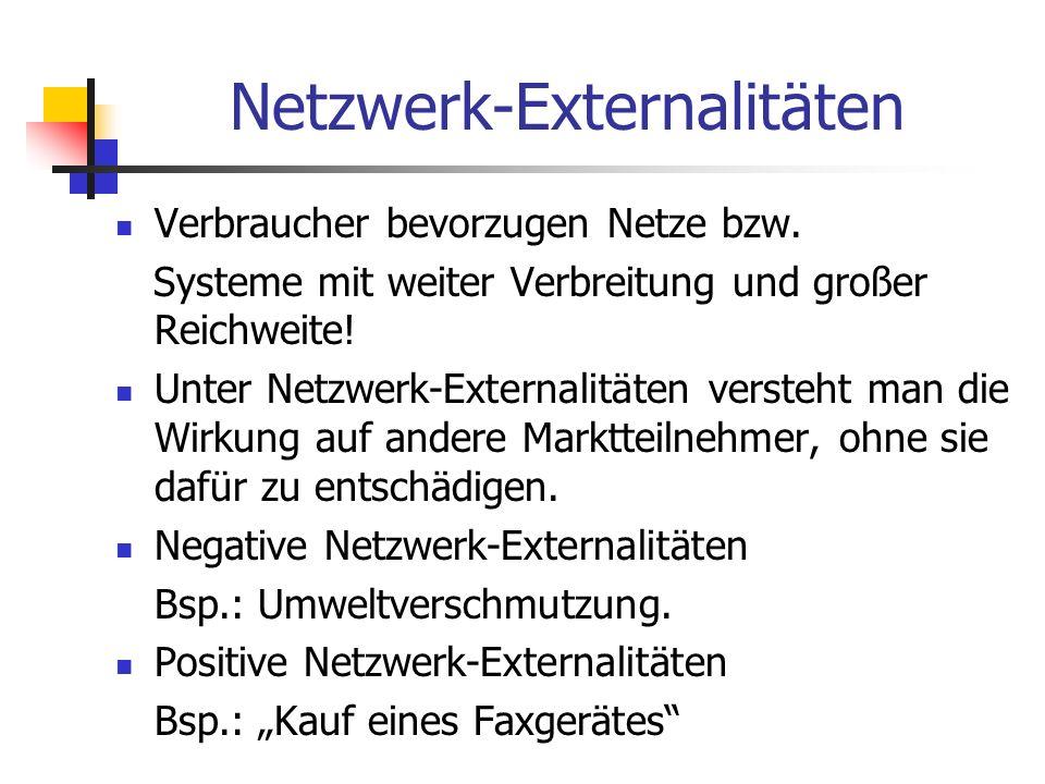 Netzwerk-Externalitäten Verbraucher bevorzugen Netze bzw. Systeme mit weiter Verbreitung und großer Reichweite! Unter Netzwerk-Externalitäten versteht