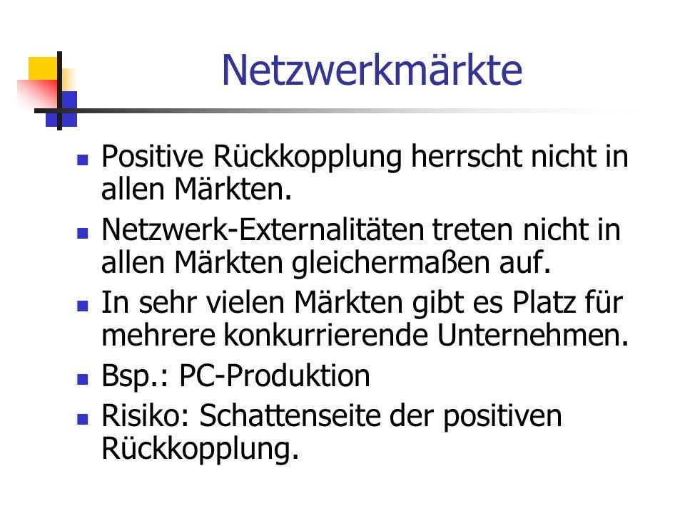 Netzwerkmärkte Positive Rückkopplung herrscht nicht in allen Märkten. Netzwerk-Externalitäten treten nicht in allen Märkten gleichermaßen auf. In sehr