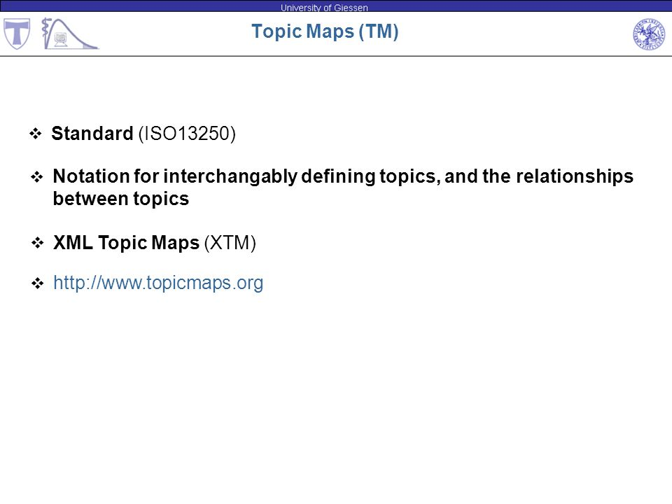 Topic Maps (TM) Standard (ISO13250) Notation for interchangably defining topics, and the relationships between topics XML Topic Maps (XTM) http://www.