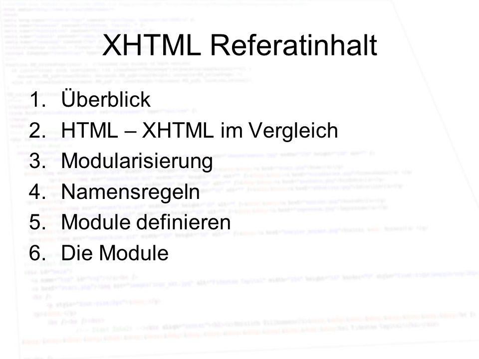 XHTML Referatinhalt 1.Überblick 2.HTML – XHTML im Vergleich 3.Modularisierung 4.Namensregeln 5.Module definieren 6.Die Module