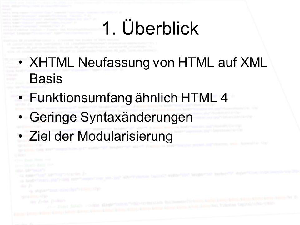 1. Überblick XHTML Neufassung von HTML auf XML Basis Funktionsumfang ähnlich HTML 4 Geringe Syntaxänderungen Ziel der Modularisierung