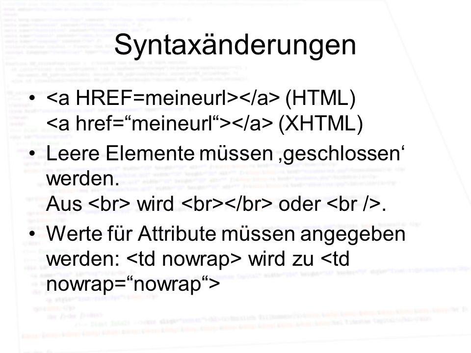 Syntaxänderungen (HTML) (XHTML) Leere Elemente müssen geschlossen werden. Aus wird oder. Werte für Attribute müssen angegeben werden: wird zu