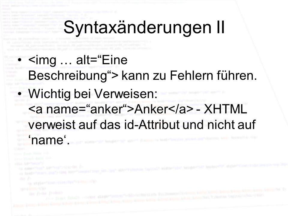 Syntaxänderungen II kann zu Fehlern führen. Wichtig bei Verweisen: Anker - XHTML verweist auf das id-Attribut und nicht auf name.