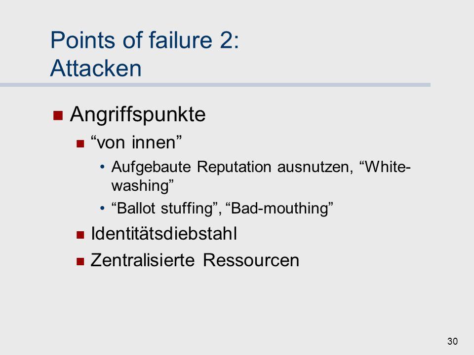 29 Points of failure 2: Attacken Motive Free-riding: Ausnutzen des Systems (Funktionieren aber generell erwünscht) Attacken: System-(Zer)störung (Systemfunktion unerwünscht) Angreiferklassen Einzelne Knoten Gruppen Externe Akteure
