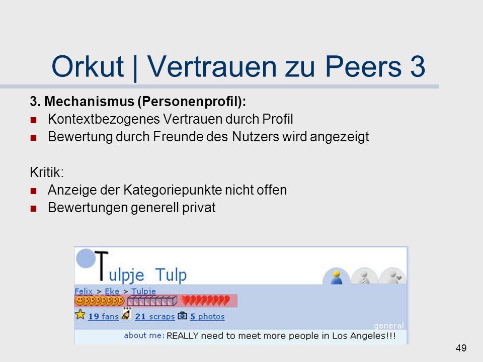 48 Orkut | Vertrauen zu Peers 2 2. Mechanismus (Freunde und Bewertungen): Freundschaften möglich Feinere Differenzierungen seit Kurzem Bewerung in dre